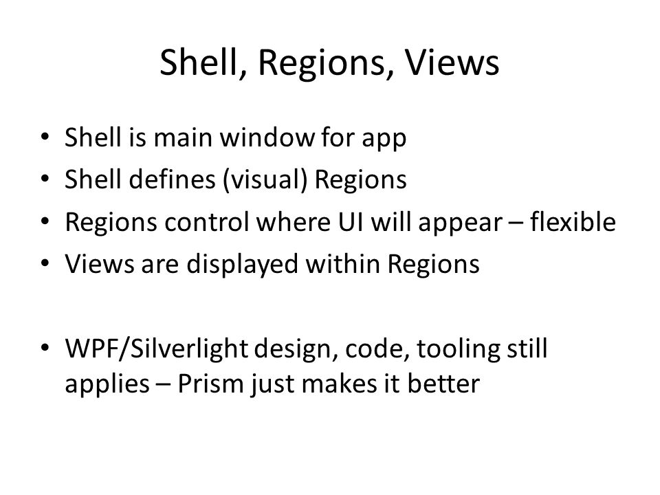 Shell, Regions, Views Shell is main window for app Shell defines (visual) Regions Regions control where UI will appear – flexible Views are displayed