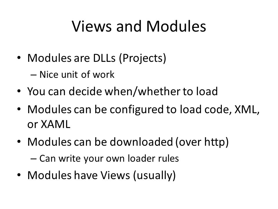 Views and Modules Modules are DLLs (Projects) – Nice unit of work You can decide when/whether to load Modules can be configured to load code, XML, or