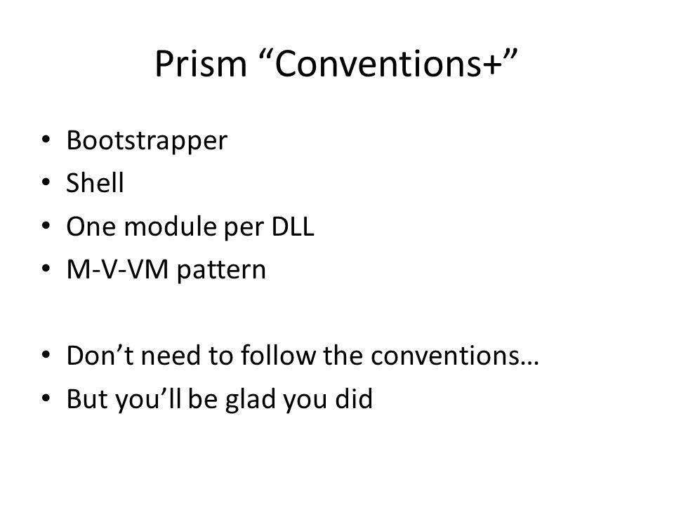 "Prism ""Conventions+"" Bootstrapper Shell One module per DLL M-V-VM pattern Don't need to follow the conventions… But you'll be glad you did"