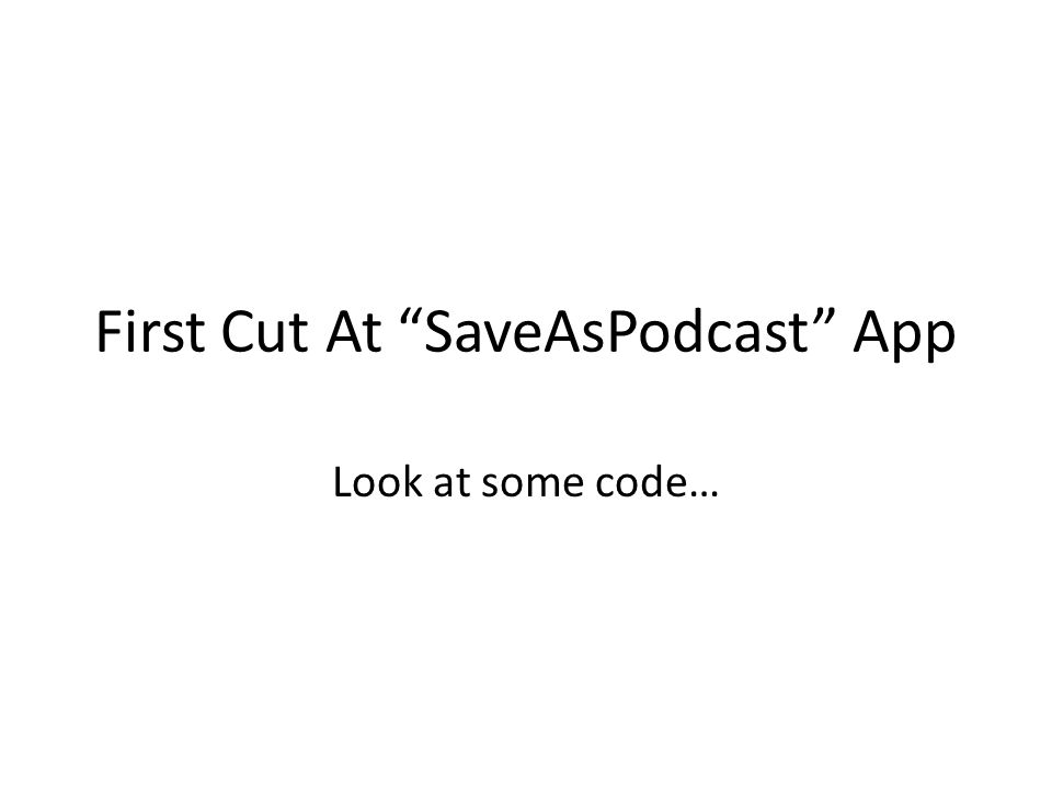 "First Cut At ""SaveAsPodcast"" App Look at some code…"