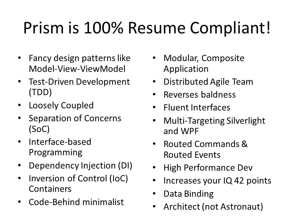 Prism is 100% Resume Compliant! Fancy design patterns like Model-View-ViewModel Test-Driven Development (TDD) Loosely Coupled Separation of Concerns (