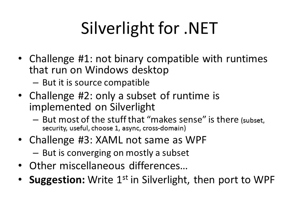 Silverlight for.NET Challenge #1: not binary compatible with runtimes that run on Windows desktop – But it is source compatible Challenge #2: only a s