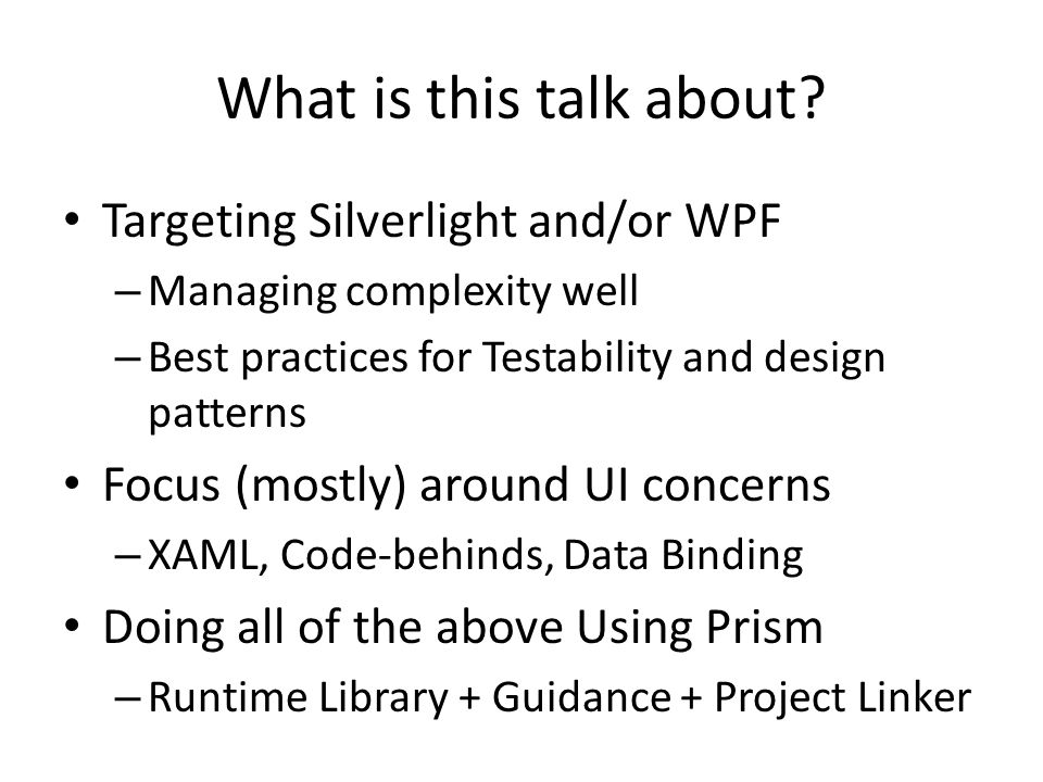 Assumptions: You have heard of… Windows Presentation Foundation (WPF), Silverlight, XAML Unit Testing (nUnit, …), TDD Dependency Injection (DI), Inversion of Control (IoC), Loose coupling UI Design Patterns (MVC, MVP, …) Where are YOU coming from?