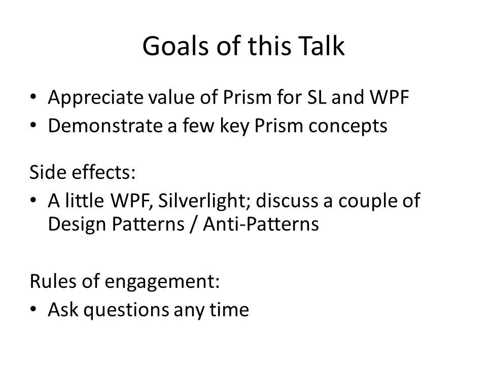 Goals of this Talk Appreciate value of Prism for SL and WPF Demonstrate a few key Prism concepts Side effects: A little WPF, Silverlight; discuss a couple of Design Patterns / Anti-Patterns Rules of engagement: Ask questions any time