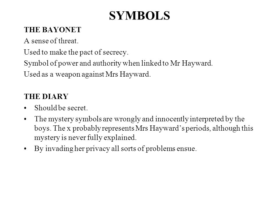 SYMBOLS THE BAYONET A sense of threat. Used to make the pact of secrecy. Symbol of power and authority when linked to Mr Hayward. Used as a weapon aga