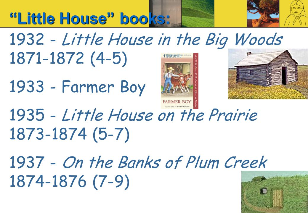 1932 - Little House in the Big Woods 1871-1872 (4-5) 1933 - Farmer Boy 1935 - Little House on the Prairie 1873-1874 (5-7) 1937 - On the Banks of Plum Creek 1874-1876 (7-9) Little House books: