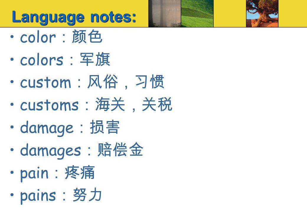 color :颜色 colors :军旗 custom :风俗,习惯 customs :海关,关税 damage :损害 damages :赔偿金 pain :疼痛 pains :努力 Language notes: