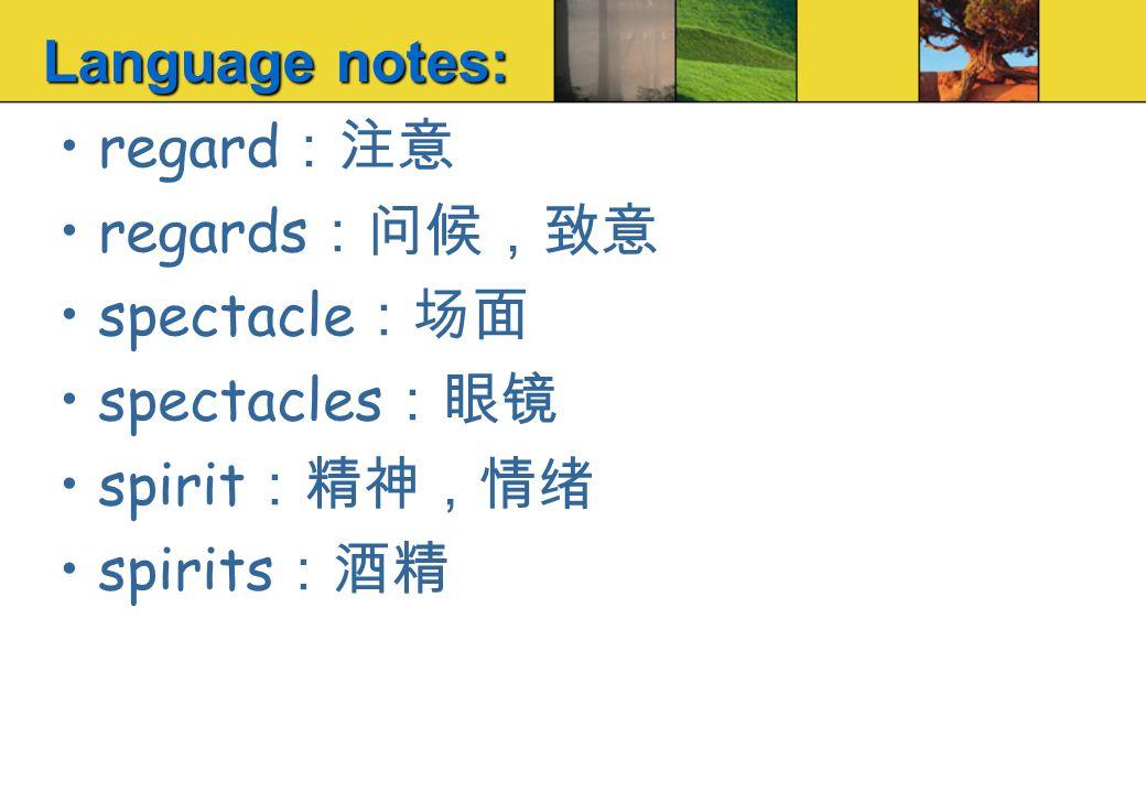 regard :注意 regards :问候,致意 spectacle :场面 spectacles :眼镜 spirit :精神,情绪 spirits :酒精 Language notes: