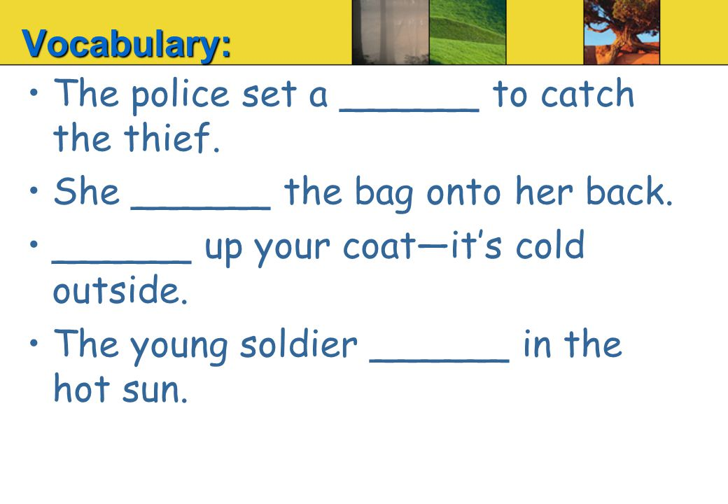 The police set a ______ to catch the thief. She ______ the bag onto her back.