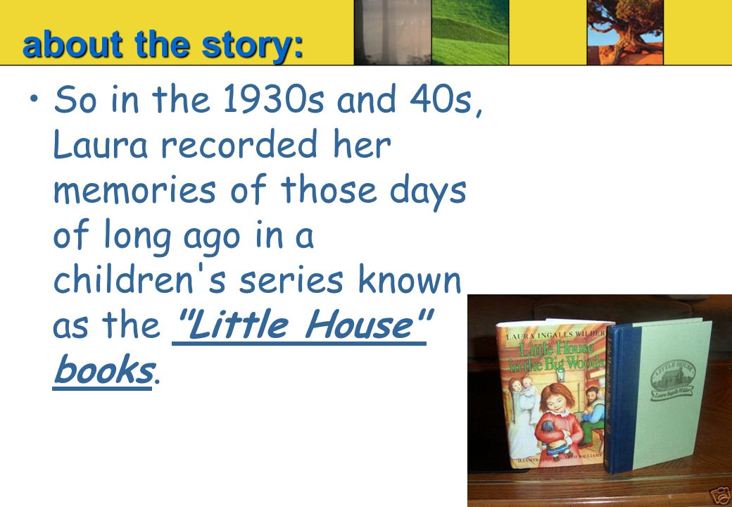 So in the 1930s and 40s, Laura recorded her memories of those days of long ago in a children s series known as the Little House books.