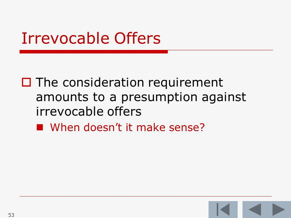 Irrevocable Offers  The consideration requirement amounts to a presumption against irrevocable offers When doesn't it make sense.