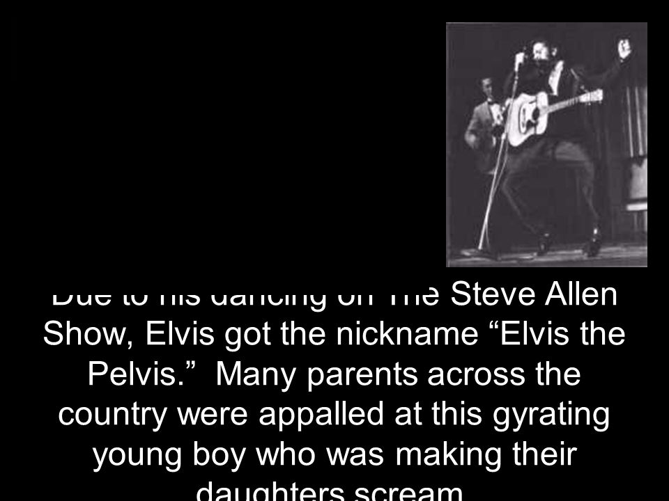 Due to his dancing on The Steve Allen Show, Elvis got the nickname Elvis the Pelvis. Many parents across the country were appalled at this gyrating young boy who was making their daughters scream.