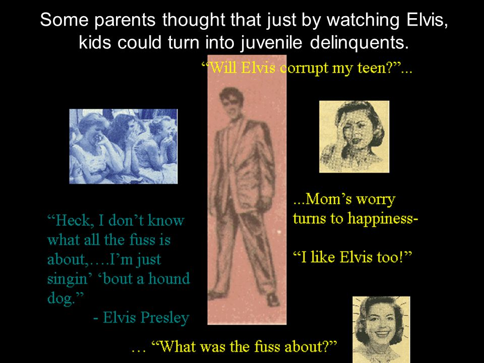 Some parents thought that just by watching Elvis, kids could turn into juvenile delinquents.
