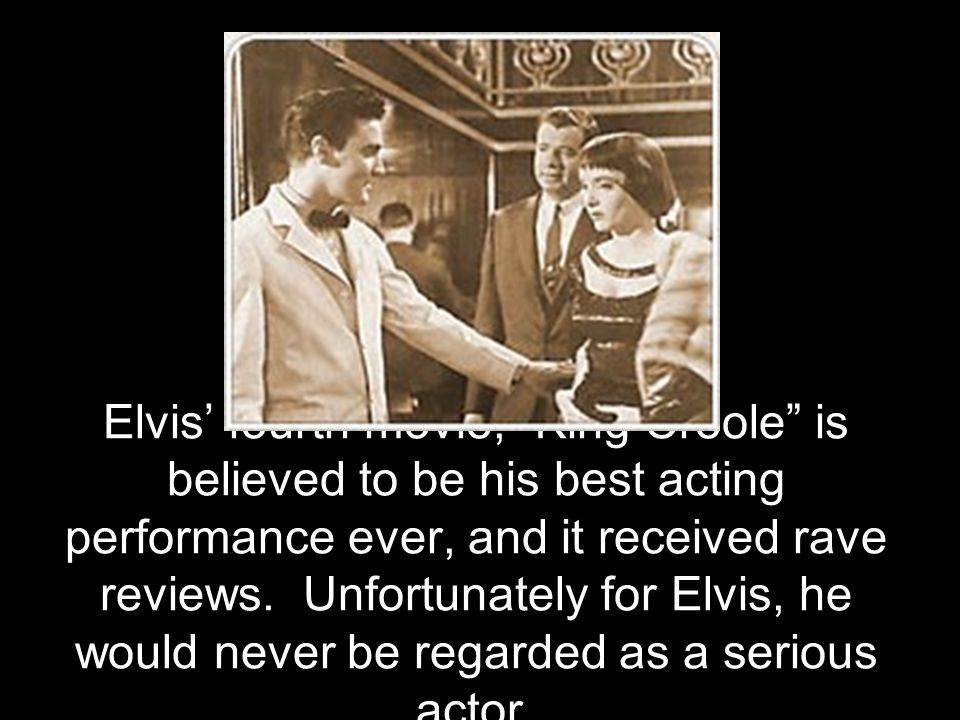 """Elvis' fourth movie, """"King Creole"""" is believed to be his best acting performance ever, and it received rave reviews. Unfortunately for Elvis, he would"""