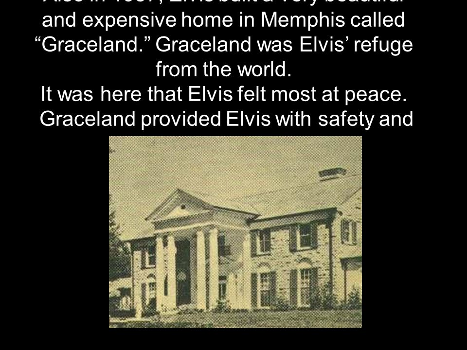 Also in 1957, Elvis built a very beautiful and expensive home in Memphis called Graceland. Graceland was Elvis' refuge from the world.