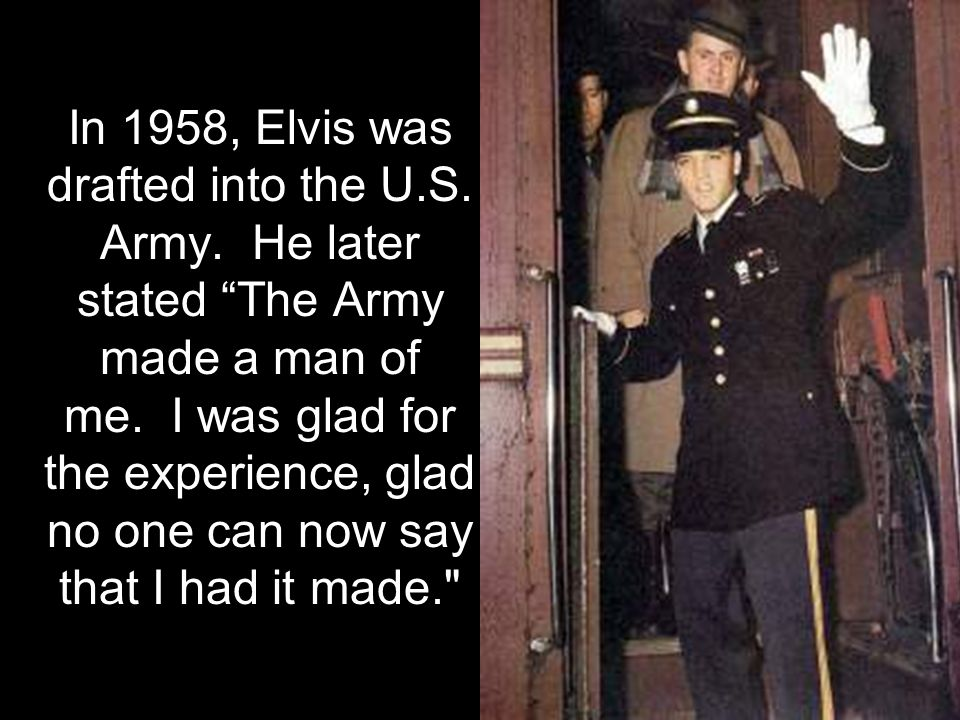 In 1958, Elvis was drafted into the U.S. Army. He later stated The Army made a man of me.