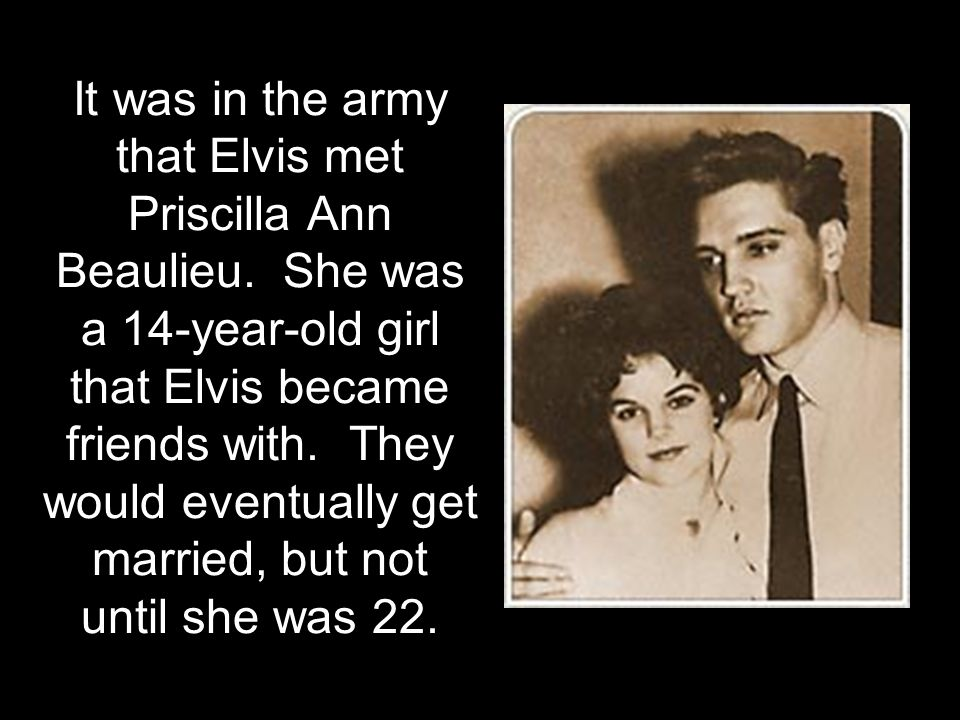 It was in the army that Elvis met Priscilla Ann Beaulieu. She was a 14-year-old girl that Elvis became friends with. They would eventually get married