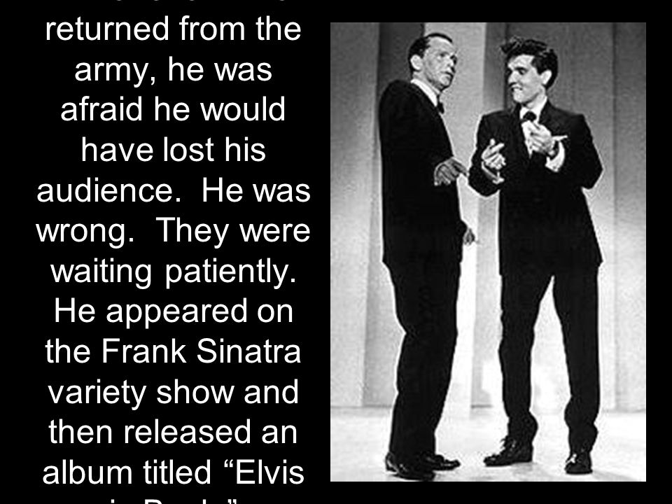 Whenever Elvis returned from the army, he was afraid he would have lost his audience. He was wrong. They were waiting patiently. He appeared on the Fr