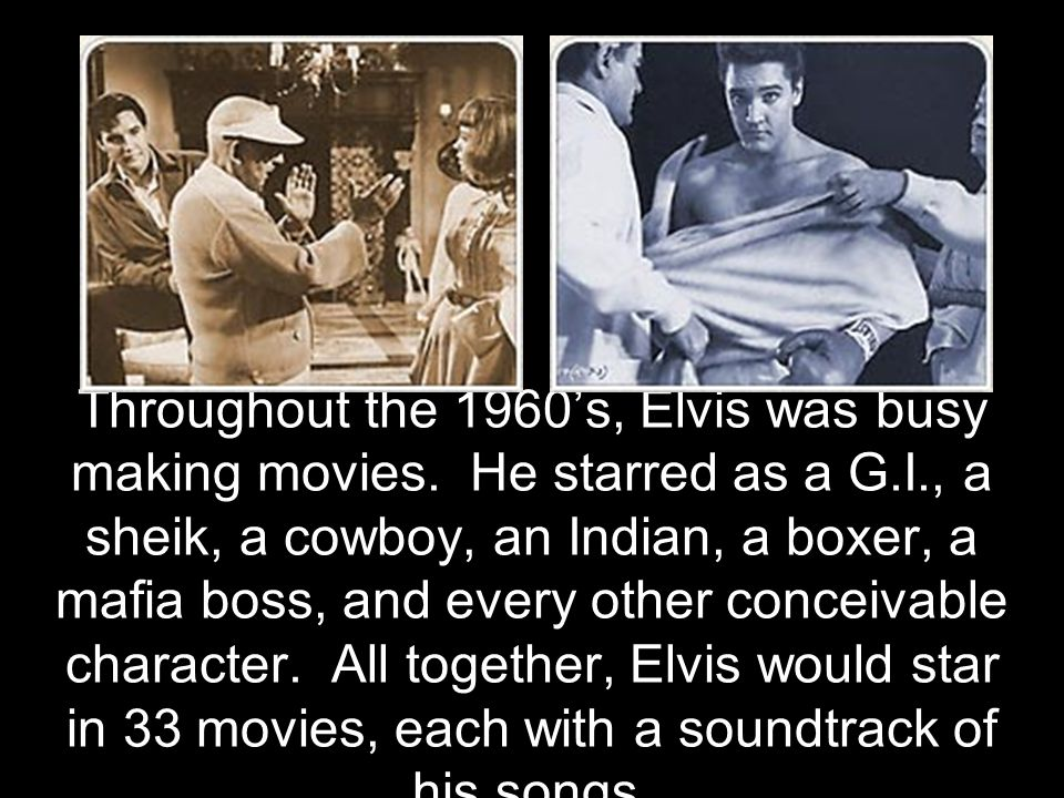 Throughout the 1960's, Elvis was busy making movies. He starred as a G.I., a sheik, a cowboy, an Indian, a boxer, a mafia boss, and every other concei