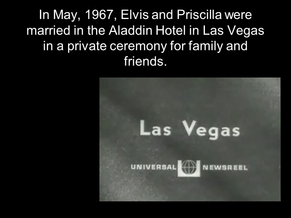 In May, 1967, Elvis and Priscilla were married in the Aladdin Hotel in Las Vegas in a private ceremony for family and friends.