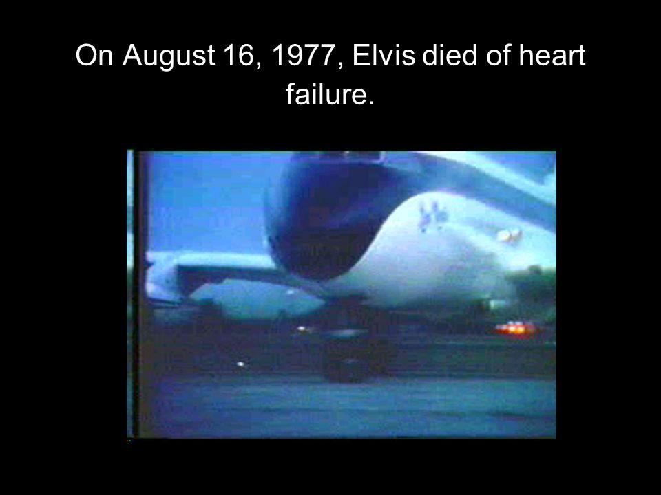 On August 16, 1977, Elvis died of heart failure.