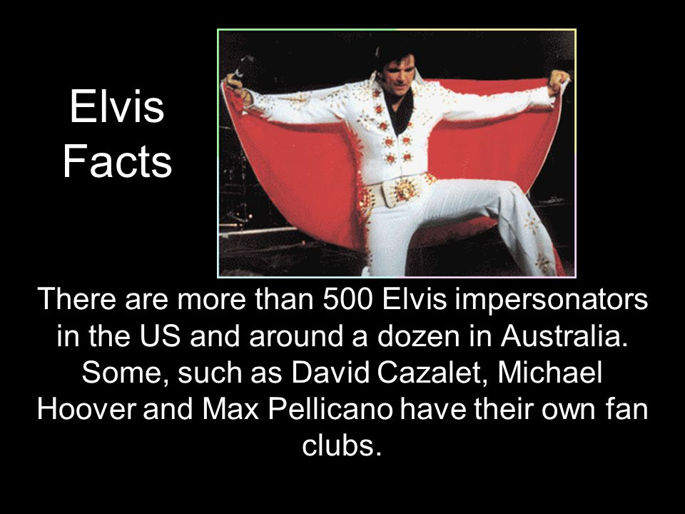 There are more than 500 Elvis impersonators in the US and around a dozen in Australia.