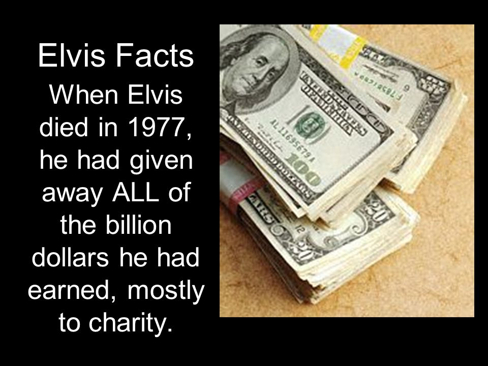 When Elvis died in 1977, he had given away ALL of the billion dollars he had earned, mostly to charity. Elvis Facts