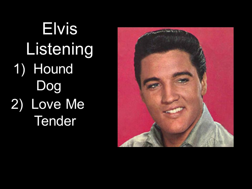 1) Hound Dog Elvis Listening 2) Love Me Tender