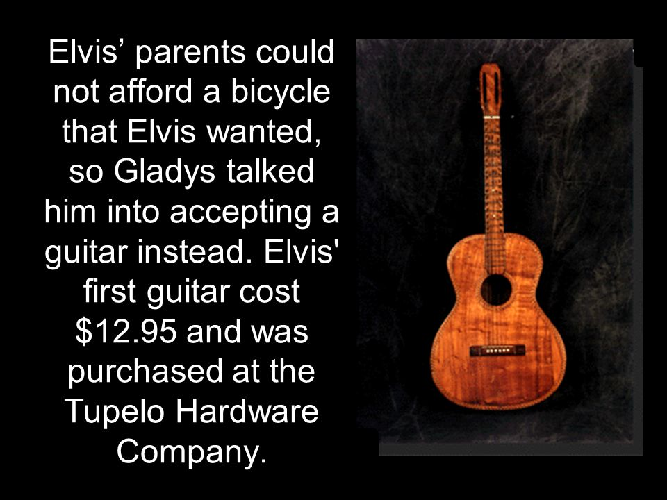 Elvis' parents could not afford a bicycle that Elvis wanted, so Gladys talked him into accepting a guitar instead. Elvis' first guitar cost $12.95 and