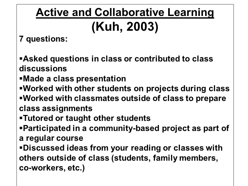 Active and Collaborative Learning (Kuh, 2003) Students learn more when they are intensely involved in their education and are asked to think about and apply what they are learning in different settings.