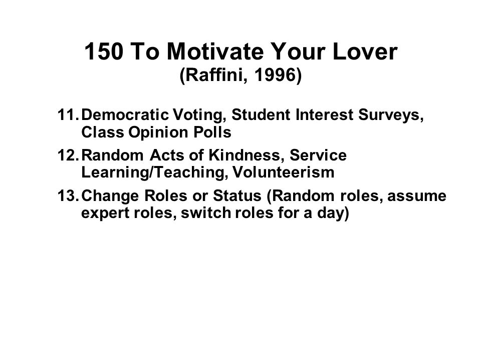 150 To Motivate Your Lover (Raffini, 1996) 9.Celebrations, Praises, Acknowledgements, Thank Yous, Put-Ups (multicultural days, trips, class awards, helpers, end of term events) 10.Class Community Building (designated class Web Site or Class Forum, Portal, Digitized Web class photo, photo album, class project, teeshirts, field trips)