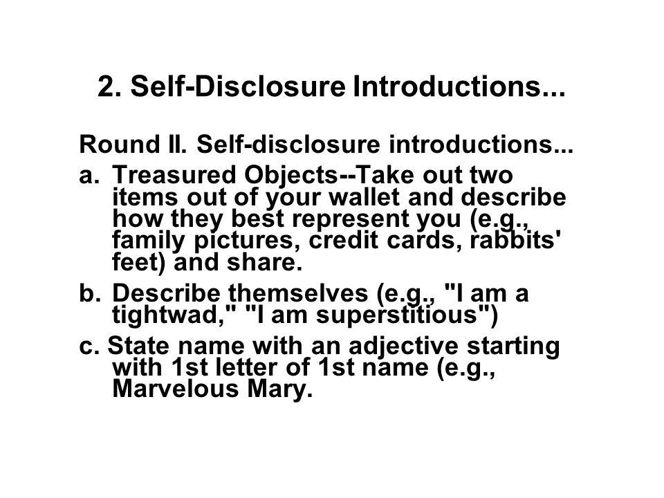 1. (Ice Breaker) Self-Disclosure Introductions... Round I: Self-disclosure introductions –Who are you –Job –Interests –Hobbies