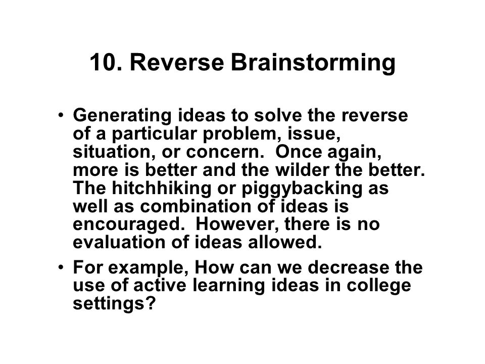 9. Brainstorming Generating ideas to solve a particular problem, issue, situation, or concern. Here more is better and the wilder the better. The hitc