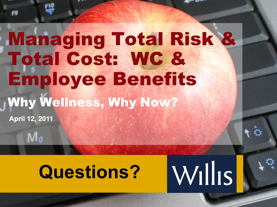 Managing Total Risk & Total Cost: WC & Employee Benefits Why Wellness, Why Now? April 12, 2011 Questions?