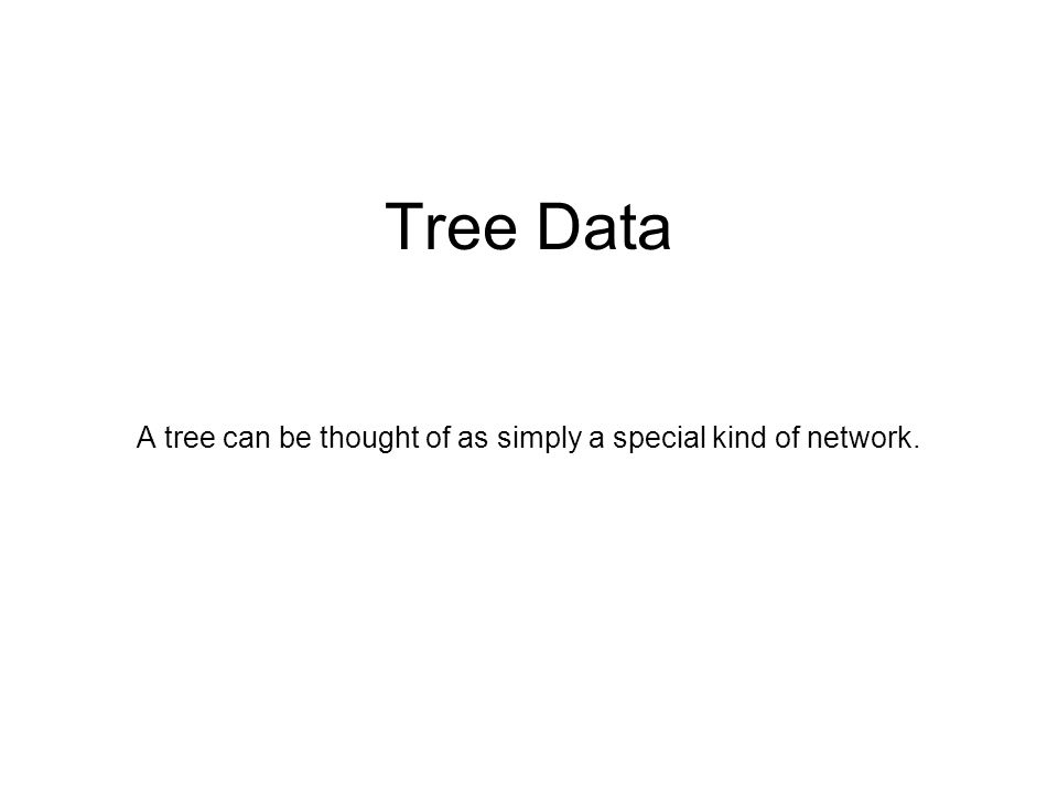 Tree Data A tree can be thought of as simply a special kind of network.