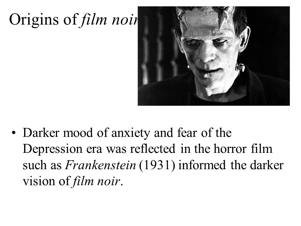 Origins of film noir Darker mood of anxiety and fear of the Depression era was reflected in the horror film such as Frankenstein (1931) informed the darker vision of film noir.