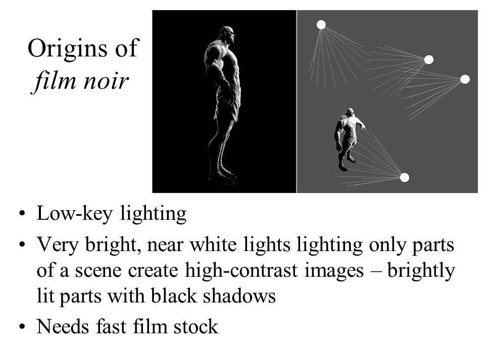 Origins of film noir Low-key lighting Very bright, near white lights lighting only parts of a scene create high-contrast images – brightly lit parts with black shadows Needs fast film stock