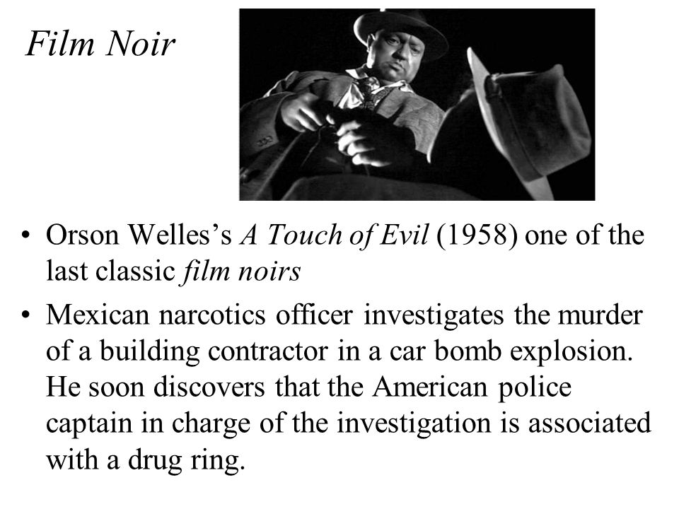 Film Noir Orson Welles's A Touch of Evil (1958) one of the last classic film noirs Mexican narcotics officer investigates the murder of a building contractor in a car bomb explosion.