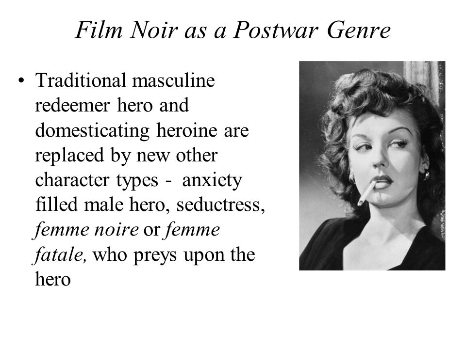 Film Noir as a Postwar Genre Traditional masculine redeemer hero and domesticating heroine are replaced by new other character types - anxiety filled male hero, seductress, femme noire or femme fatale, who preys upon the hero