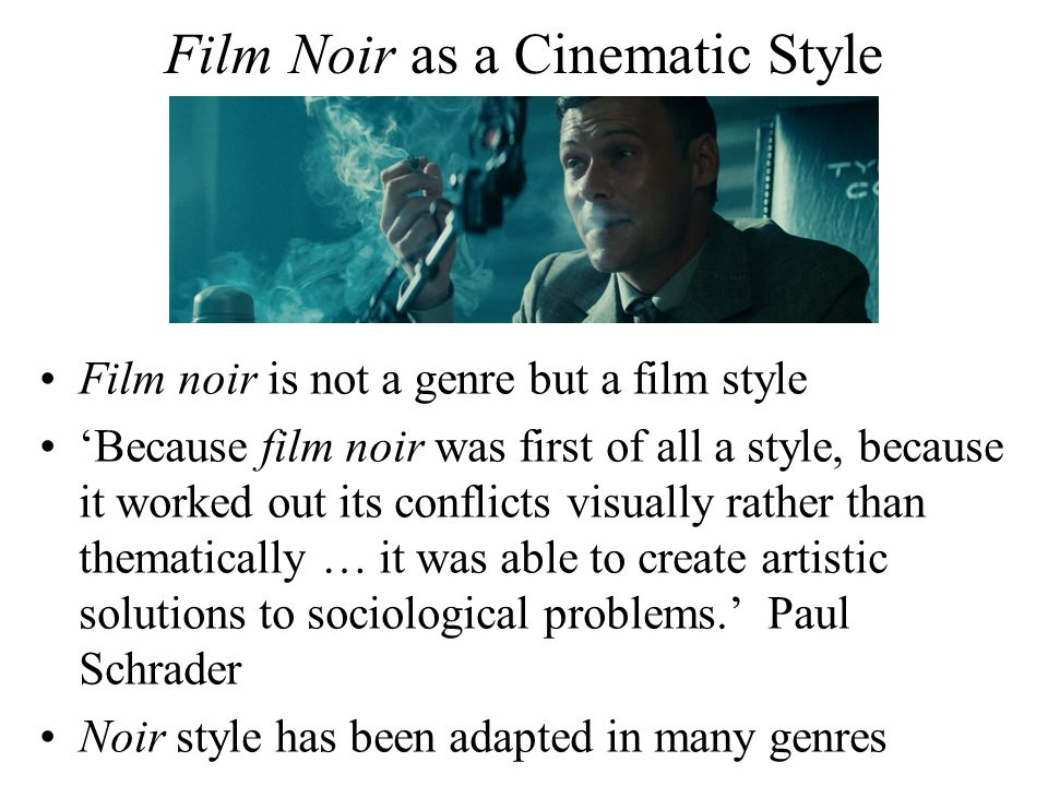 Film Noir as a Cinematic Style Film noir is not a genre but a film style 'Because film noir was first of all a style, because it worked out its conflicts visually rather than thematically … it was able to create artistic solutions to sociological problems.' Paul Schrader Noir style has been adapted in many genres