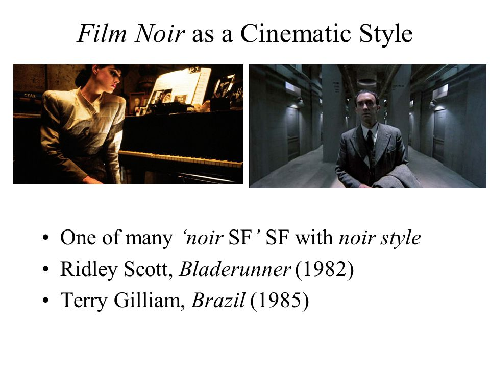 Film Noir as a Cinematic Style One of many 'noir SF' SF with noir style Ridley Scott, Bladerunner (1982) Terry Gilliam, Brazil (1985)