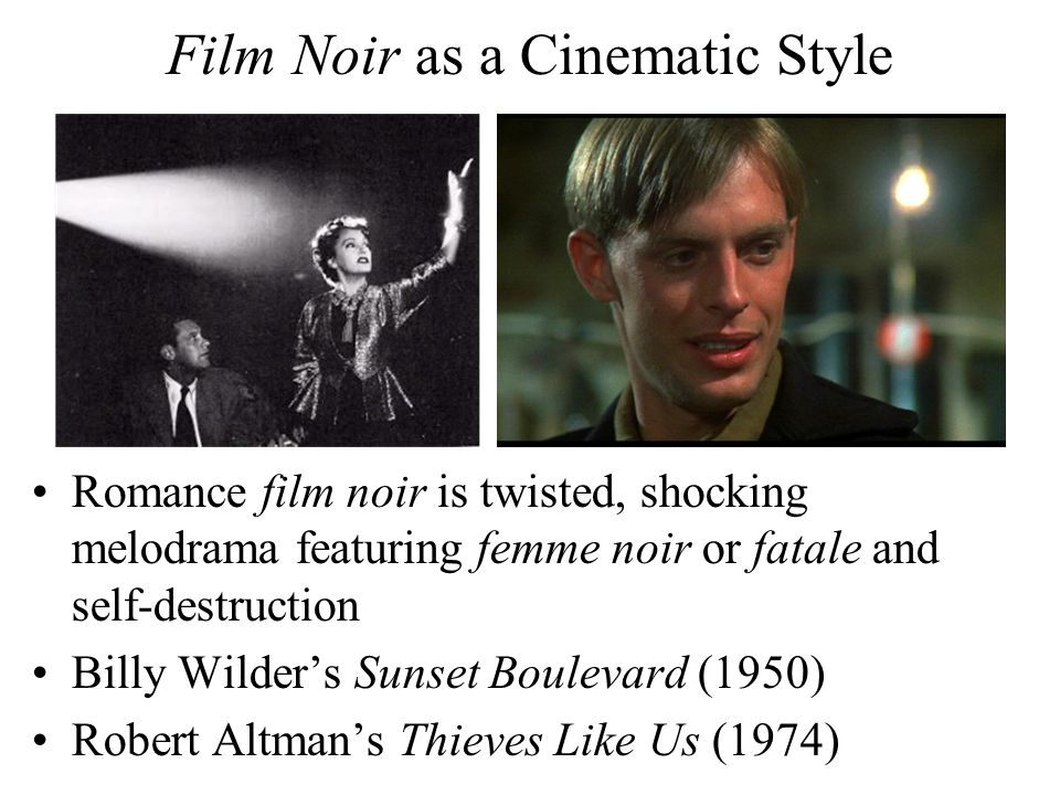 Film Noir as a Cinematic Style Romance film noir is twisted, shocking melodrama featuring femme noir or fatale and self-destruction Billy Wilder's Sunset Boulevard (1950) Robert Altman's Thieves Like Us (1974)