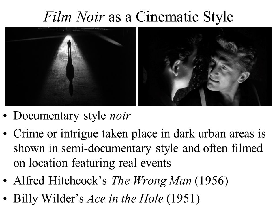 Film Noir as a Cinematic Style Documentary style noir Crime or intrigue taken place in dark urban areas is shown in semi-documentary style and often filmed on location featuring real events Alfred Hitchcock's The Wrong Man (1956) Billy Wilder's Ace in the Hole (1951)