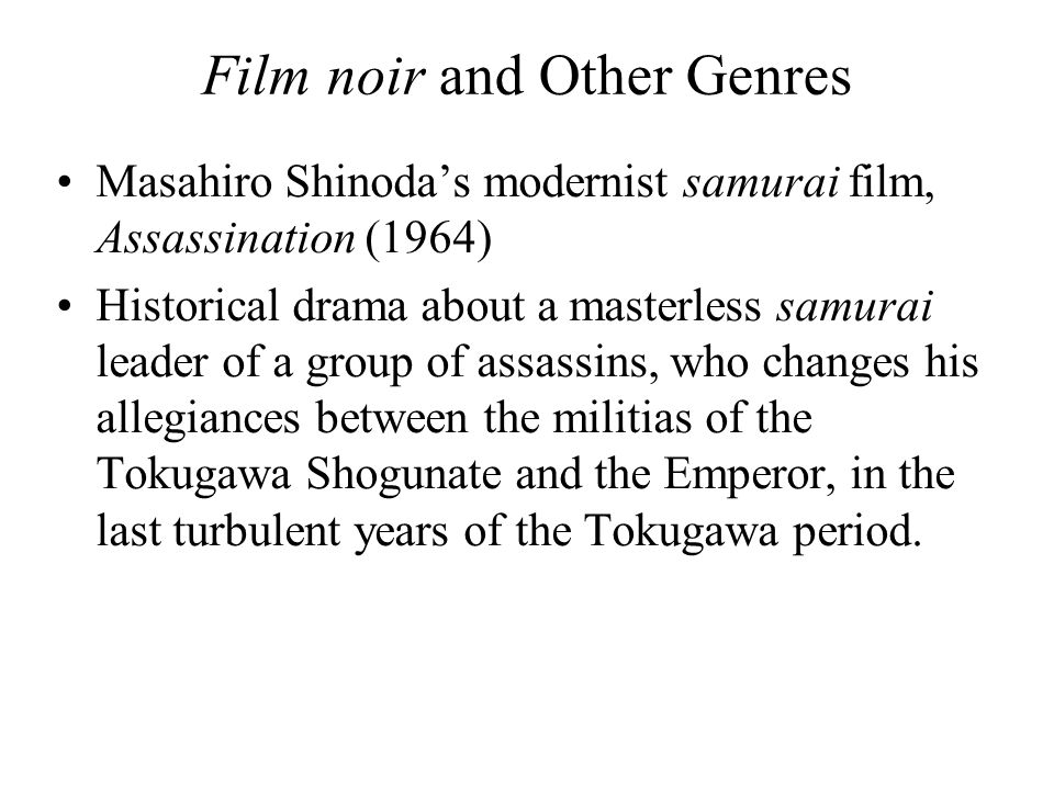 Film noir and Other Genres Masahiro Shinoda's modernist samurai film, Assassination (1964) Historical drama about a masterless samurai leader of a group of assassins, who changes his allegiances between the militias of the Tokugawa Shogunate and the Emperor, in the last turbulent years of the Tokugawa period.