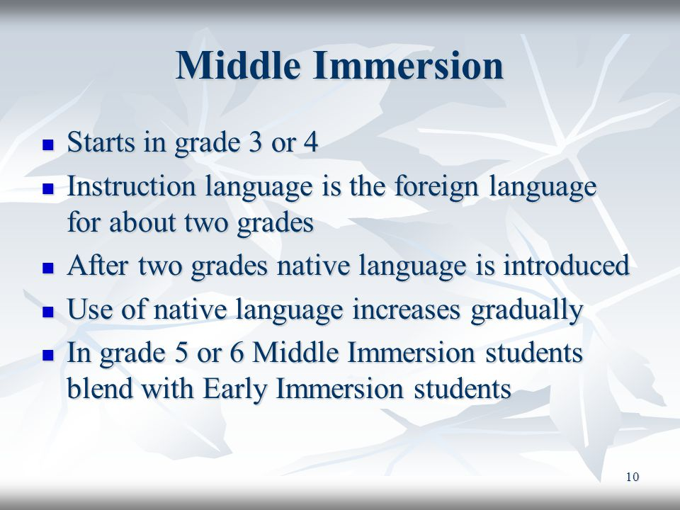 11 Late Immersion (I) Begins around entering Junior High School (grade 6 or 7) Is not as intensive as Early/Middle Immersion and deemed as not as effective.
