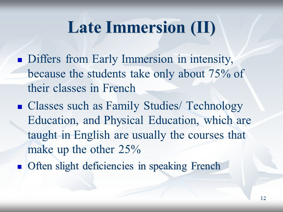 12 Late Immersion (II) Differs from Early Immersion in intensity, because the students take only about 75% of their classes in French Classes such as Family Studies/ Technology Education, and Physical Education, which are taught in English are usually the courses that make up the other 25% Often slight deficiencies in speaking French Often slight deficiencies in speaking French