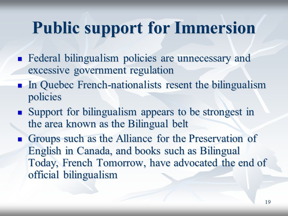 19 Public support for Immersion Federal bilingualism policies are unnecessary and excessive government regulation Federal bilingualism policies are unnecessary and excessive government regulation In Quebec French-nationalists resent the bilingualism policies In Quebec French-nationalists resent the bilingualism policies Support for bilingualism appears to be strongest in the area known as the Bilingual belt Support for bilingualism appears to be strongest in the area known as the Bilingual belt Groups such as the Alliance for the Preservation of English in Canada, and books such as Bilingual Today, French Tomorrow, have advocated the end of official bilingualism Groups such as the Alliance for the Preservation of English in Canada, and books such as Bilingual Today, French Tomorrow, have advocated the end of official bilingualism