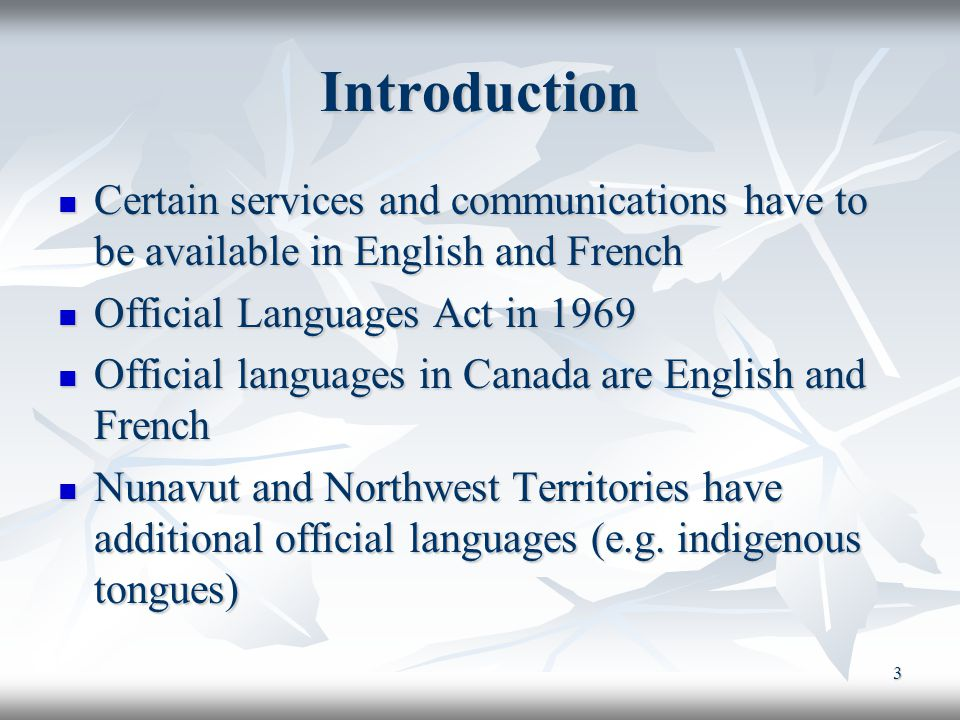 3 Introduction Certain services and communications have to be available in English and French Certain services and communications have to be available in English and French Official Languages Act in 1969 Official Languages Act in 1969 Official languages in Canada are English and French Official languages in Canada are English and French Nunavut and Northwest Territories have additional official languages (e.g.