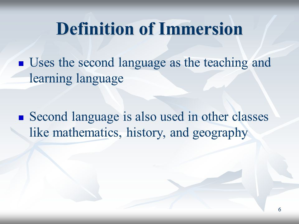 6 Definition of Immersion Uses the second language as the teaching and learning language Second language is also used in other classes like mathematics, history, and geography