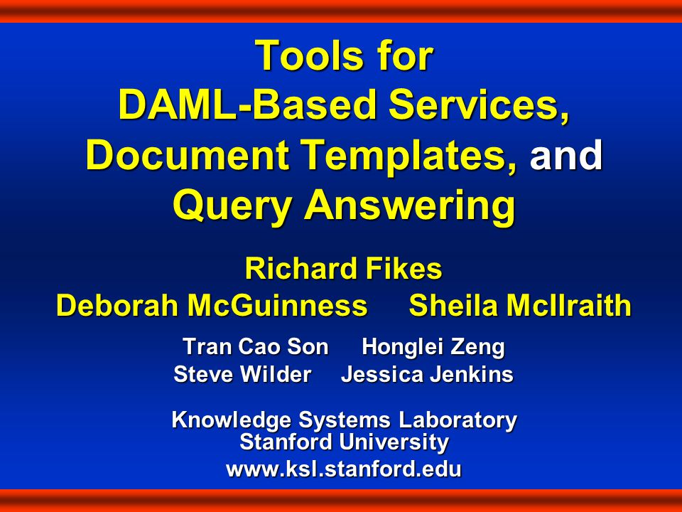 Tools for DAML-Based Services, Document Templates, and Query Answering Richard Fikes Deborah McGuinness Sheila McIlraith Tran Cao Son Honglei Zeng Steve Wilder Jessica Jenkins Knowledge Systems Laboratory Stanford University www.ksl.stanford.edu